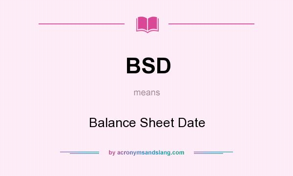 What does BSD mean? It stands for Balance Sheet Date