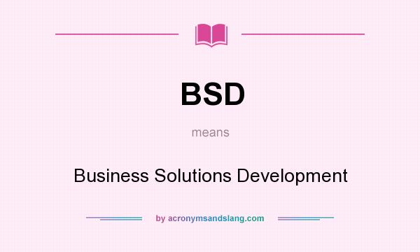 What does BSD mean? It stands for Business Solutions Development