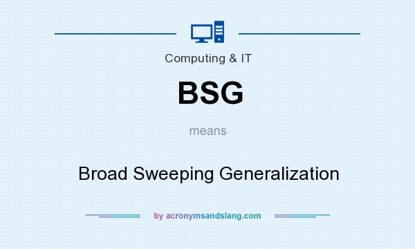 What does BSG mean? It stands for Broad Sweeping Generalization