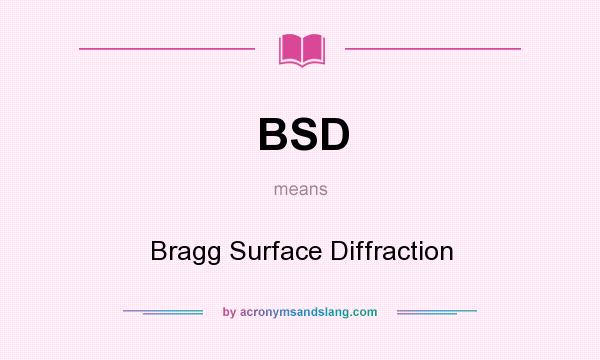 What does BSD mean? It stands for Bragg Surface Diffraction