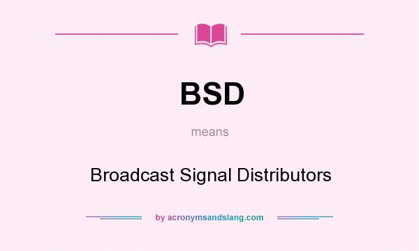 What does BSD mean? It stands for Broadcast Signal Distributors