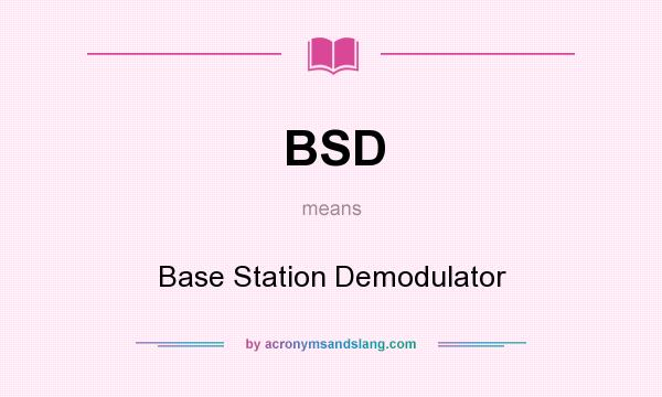 What does BSD mean? It stands for Base Station Demodulator