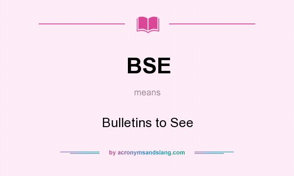 What does BSE mean? It stands for Bulletins to See
