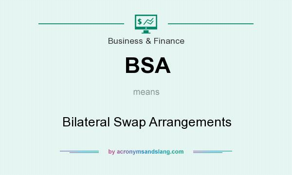 What does BSA mean? It stands for Bilateral Swap Arrangements