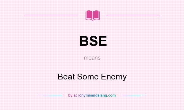 What does BSE mean? It stands for Beat Some Enemy