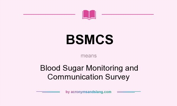 What does BSMCS mean? It stands for Blood Sugar Monitoring and Communication Survey