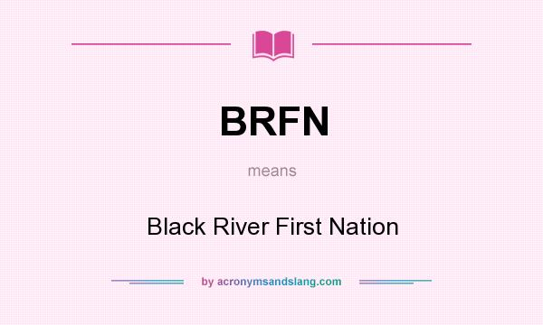 What does BRFN mean? It stands for Black River First Nation