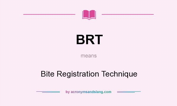 What does BRT mean? It stands for Bite Registration Technique