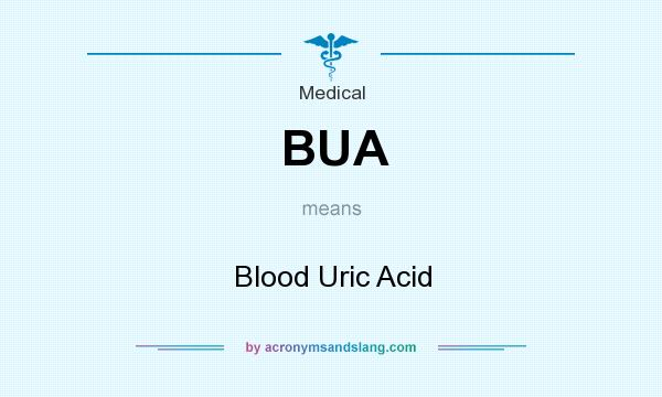 What does BUA mean? It stands for Blood Uric Acid