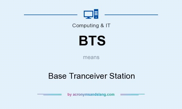 What does BTS mean? It stands for Base Tranceiver Station