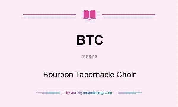 What does BTC mean? It stands for Bourbon Tabernacle Choir