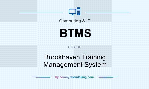 What does BTMS mean? It stands for Brookhaven Training Management System