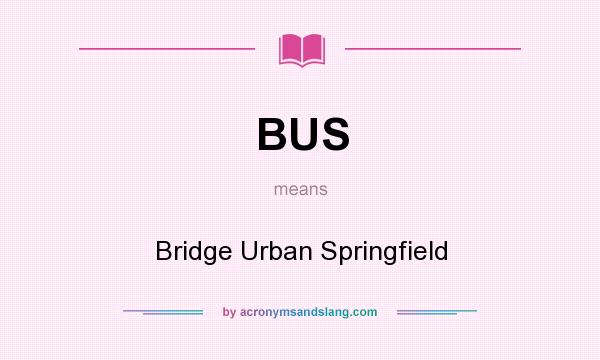 What does BUS mean? It stands for Bridge Urban Springfield