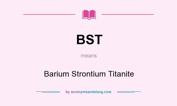 What does BST mean? It stands for Barium Strontium Titanite