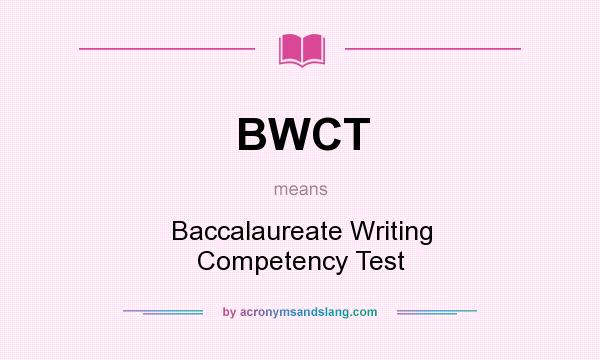 What does BWCT mean? It stands for Baccalaureate Writing Competency Test