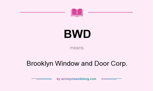 BWD   Brooklyn Window And Door Corp. In Undefined By AcronymsAndSlang.com