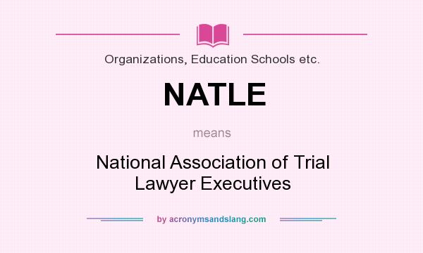 What does NATLE mean? It stands for National Association of Trial Lawyer Executives