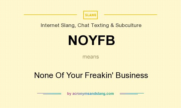 What does NOYFB mean? It stands for None Of Your Freakin` Business