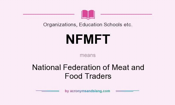 What does NFMFT mean? It stands for National Federation of Meat and Food Traders