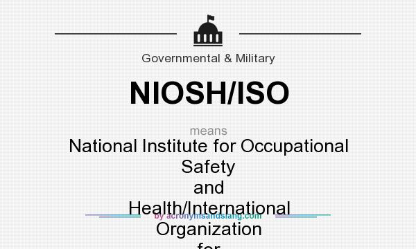 What does NIOSH/ISO mean? It stands for National Institute for Occupational Safety and Health/International Organization for Standardization