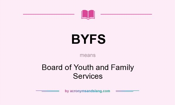 What does BYFS mean? It stands for Board of Youth and Family Services