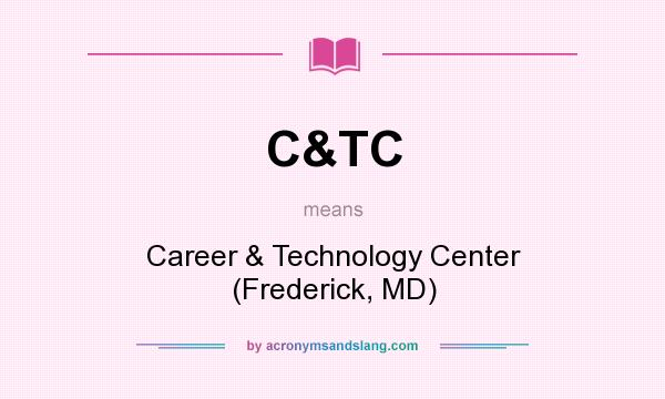 What does C&TC mean? It stands for Career & Technology Center (Frederick, MD)