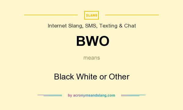 What does BWO mean? It stands for Black White or Other