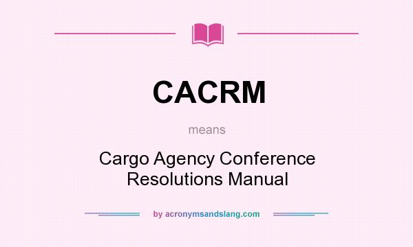 What does CACRM mean? It stands for Cargo Agency Conference Resolutions Manual