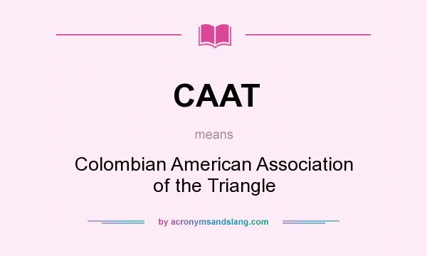 What does CAAT mean? It stands for Colombian American Association of the Triangle