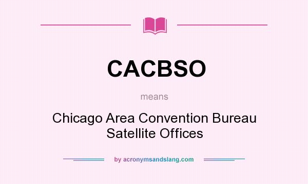 What does CACBSO mean? It stands for Chicago Area Convention Bureau Satellite Offices