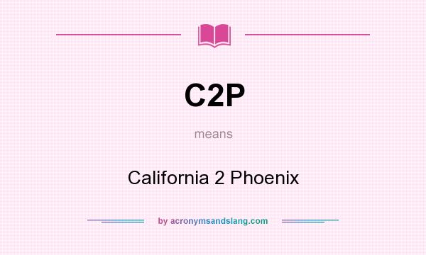 What does C2P mean? It stands for California 2 Phoenix