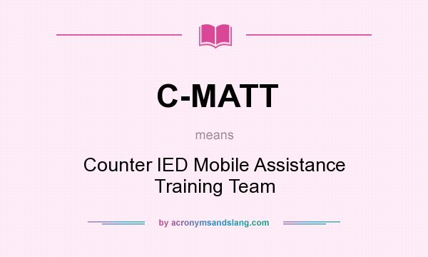 What does C-MATT mean? It stands for Counter IED Mobile Assistance Training Team
