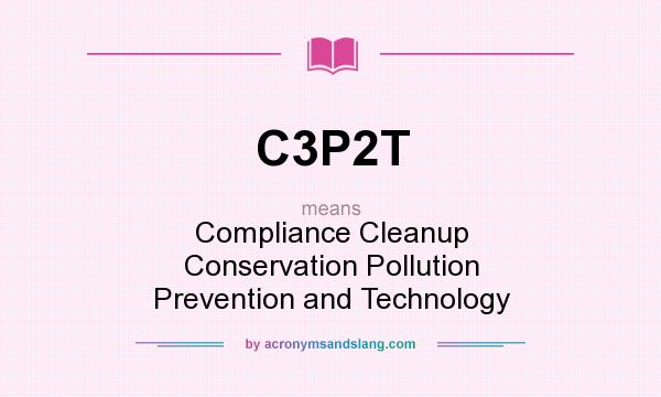 What does C3P2T mean? It stands for Compliance Cleanup Conservation Pollution Prevention and Technology