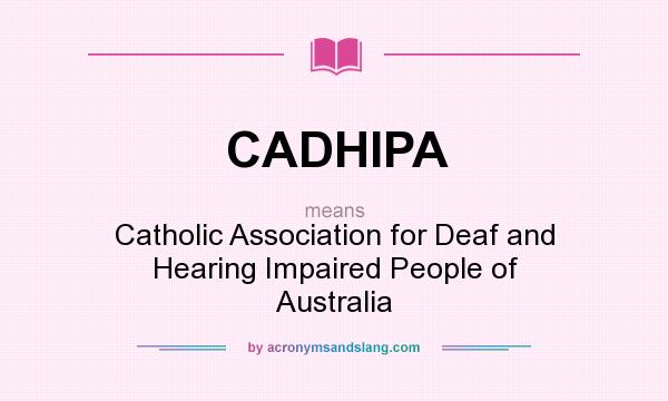 What does CADHIPA mean? It stands for Catholic Association for Deaf and Hearing Impaired People of Australia