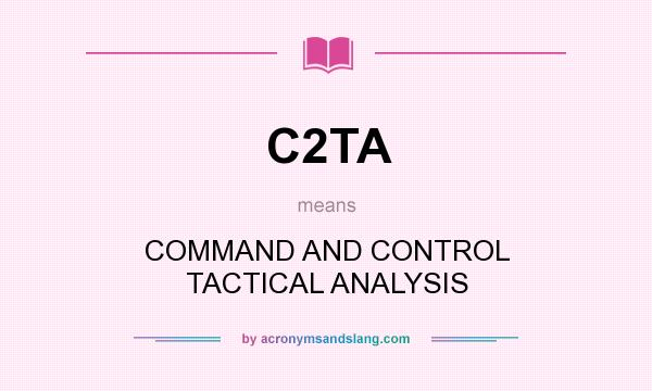 What does C2TA mean? It stands for COMMAND AND CONTROL TACTICAL ANALYSIS