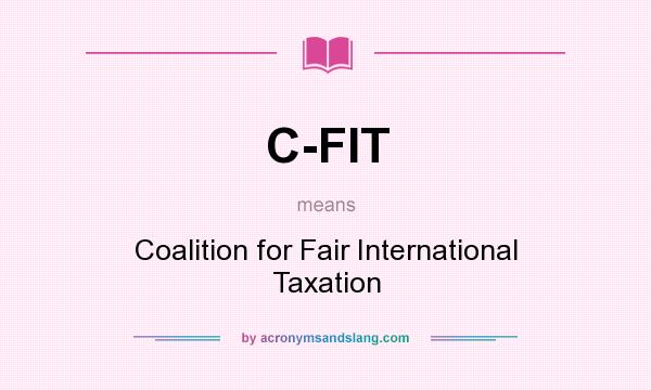 What does C-FIT mean? It stands for Coalition for Fair International Taxation