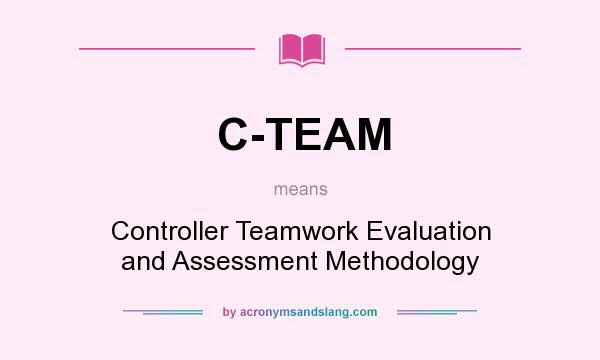 What does C-TEAM mean? It stands for Controller Teamwork Evaluation and Assessment Methodology