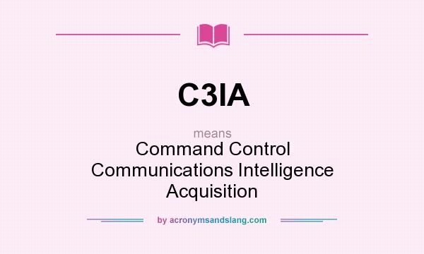 What does C3IA mean? It stands for Command Control Communications Intelligence Acquisition