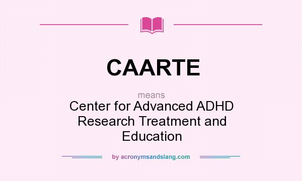 What does CAARTE mean? It stands for Center for Advanced ADHD Research Treatment and Education