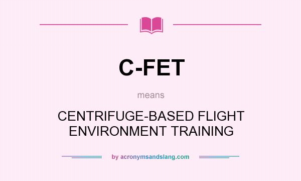 What does C-FET mean? It stands for CENTRIFUGE-BASED FLIGHT ENVIRONMENT TRAINING