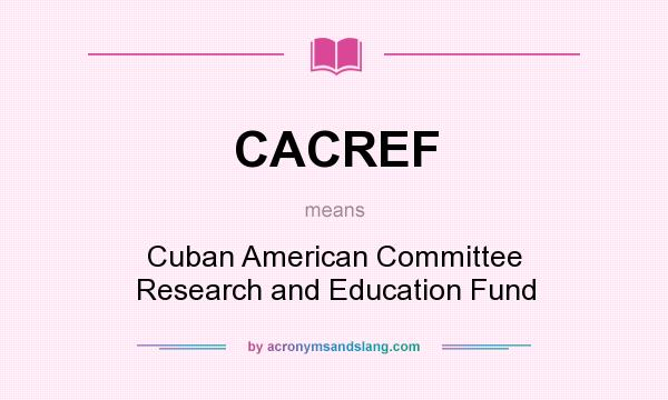 What does CACREF mean? It stands for Cuban American Committee Research and Education Fund