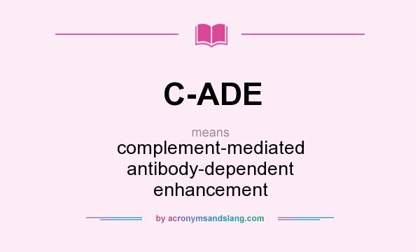 What does C-ADE mean? It stands for complement-mediated antibody-dependent enhancement