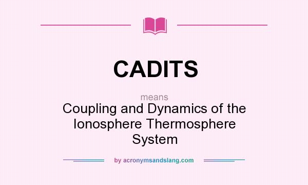 What does CADITS mean? It stands for Coupling and Dynamics of the Ionosphere Thermosphere System