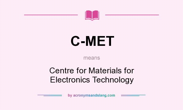 What does C-MET mean? It stands for Centre for Materials for Electronics Technology
