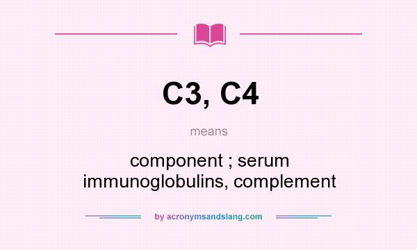 What does C3, C4 mean? It stands for component ; serum immunoglobulins, complement