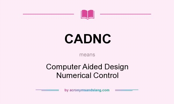 What does CADNC mean? It stands for Computer Aided Design Numerical Control