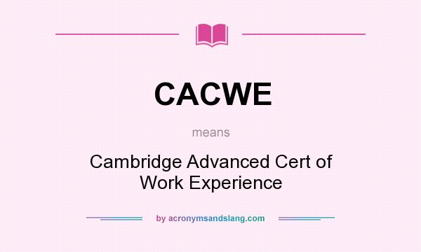 What does CACWE mean? It stands for Cambridge Advanced Cert of Work Experience