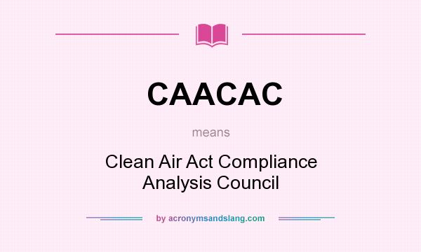 What does CAACAC mean? It stands for Clean Air Act Compliance Analysis Council