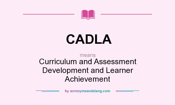 What does CADLA mean? It stands for Curriculum and Assessment Development and Learner Achievement