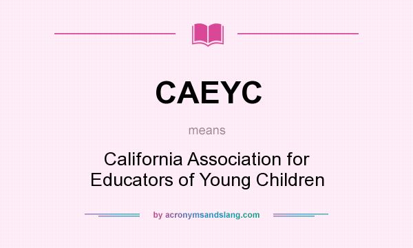 What does CAEYC mean? It stands for California Association for Educators of Young Children